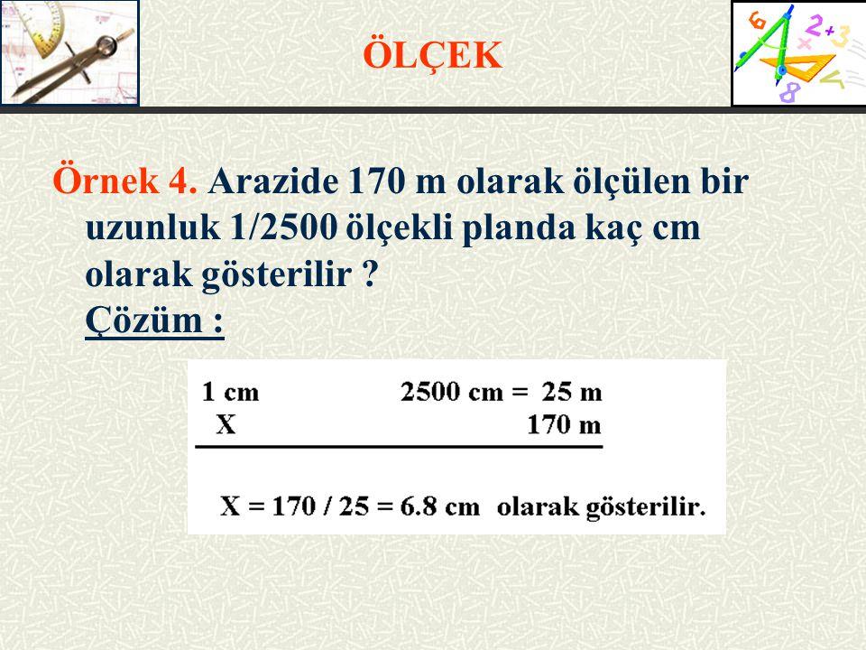 ÖLÇEK Örnek 4. Arazide 170 m olarak ölçülen bir uzunluk 1/2500 ölçekli planda kaç cm olarak gösterilir
