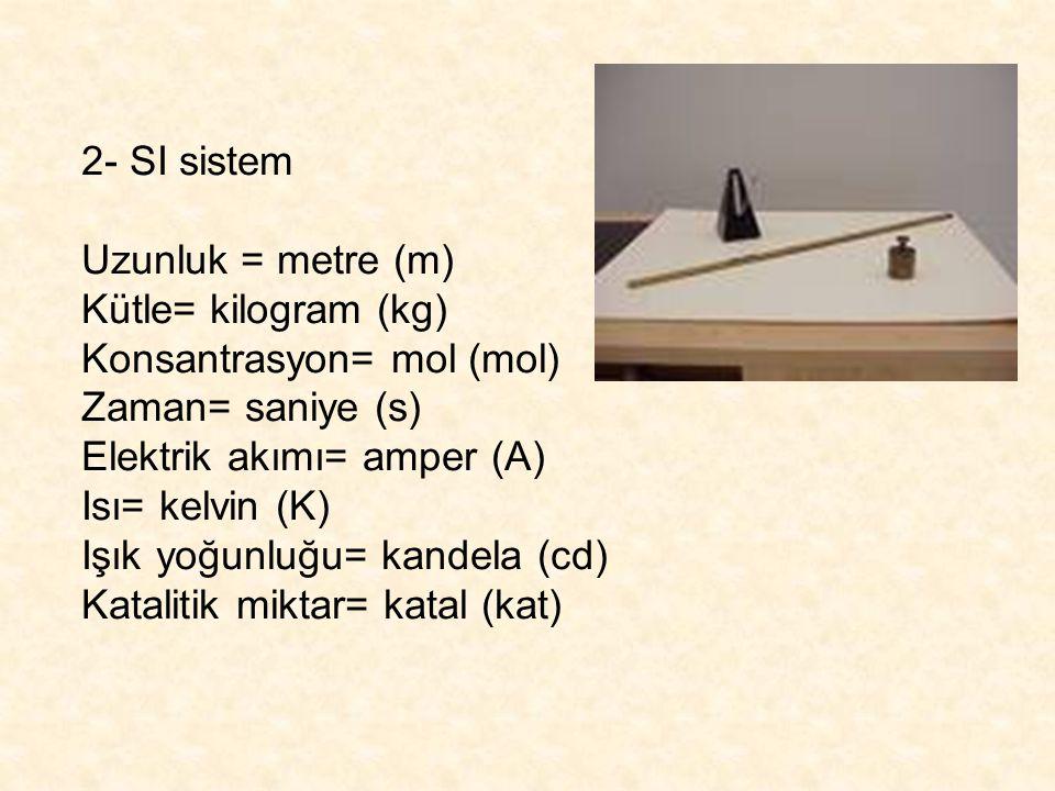 2- SI sistem Uzunluk = metre (m) Kütle= kilogram (kg) Konsantrasyon= mol (mol) Zaman= saniye (s)