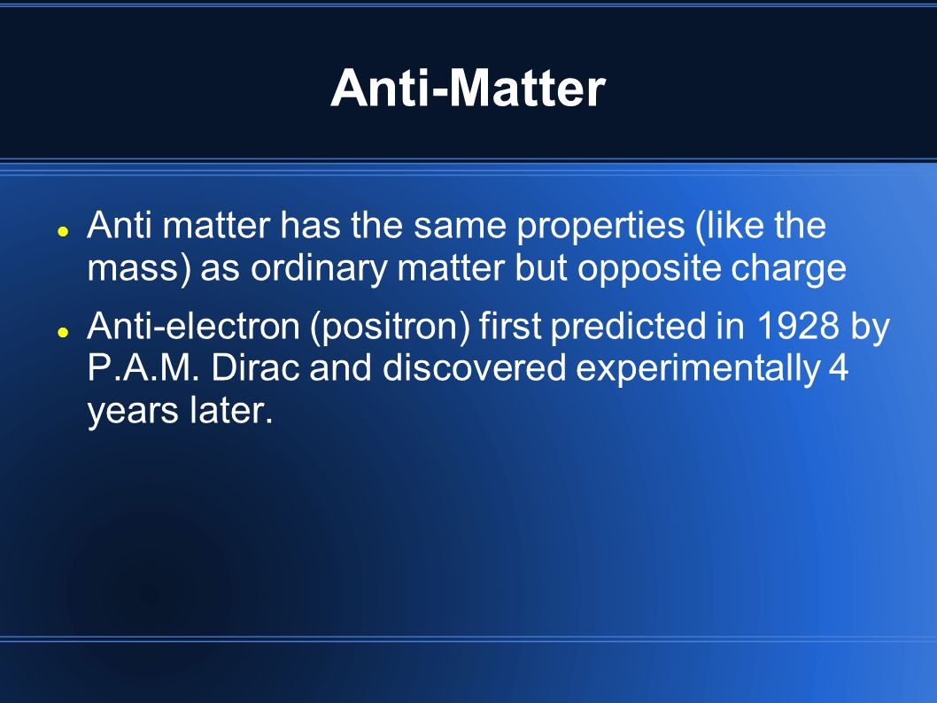 Anti-Matter Anti matter has the same properties (like the mass) as ordinary matter but opposite charge.