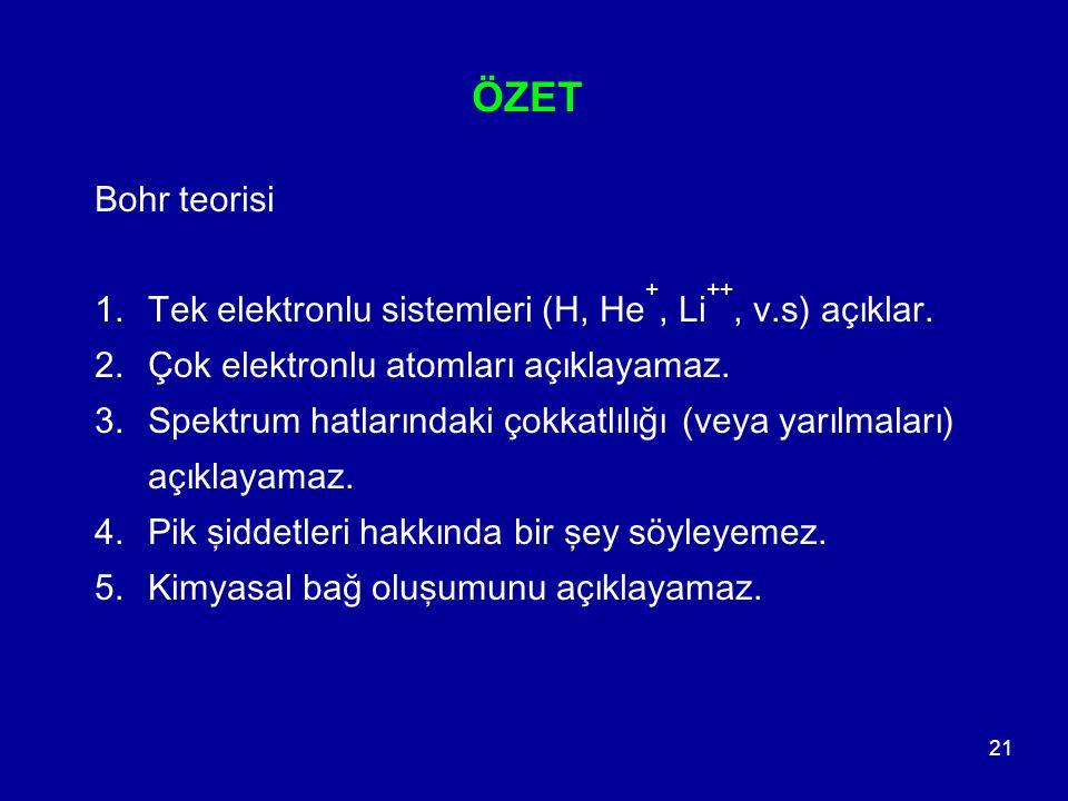ÖZET Bohr teorisi. Tek elektronlu sistemleri (H, He+, Li++, v.s) açıklar. Çok elektronlu atomları açıklayamaz.