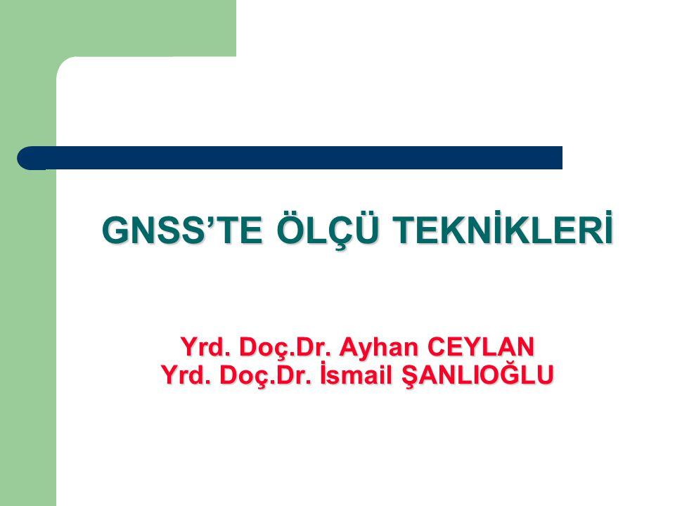 GNSS'TE ÖLÇÜ TEKNİKLERİ Yrd. Doç. Dr. Ayhan CEYLAN Yrd. Doç. Dr