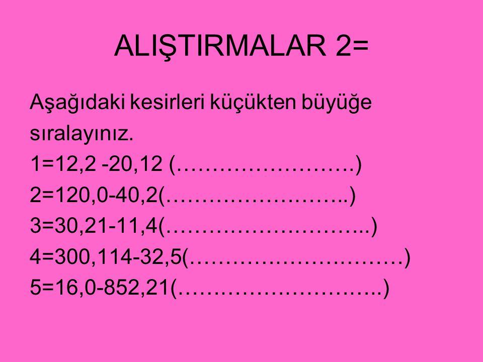 ALIŞTIRMALAR 2= Aşağıdaki kesirleri küçükten büyüğe sıralayınız.