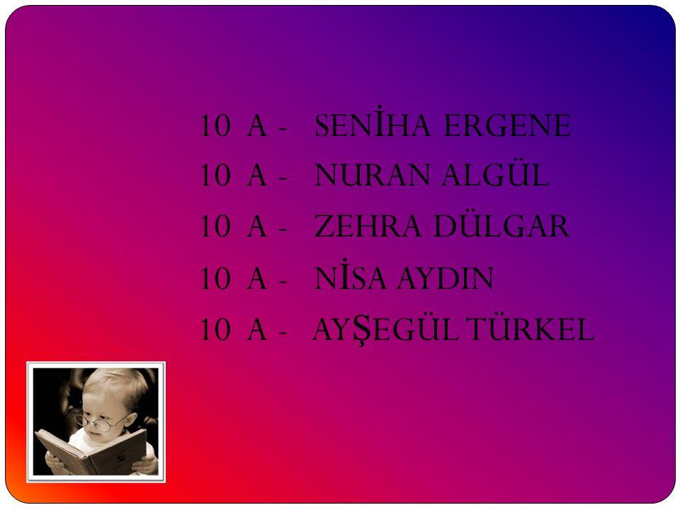 10 A - SENİHA ERGENE 10 A - NURAN ALGÜL 10 A - ZEHRA DÜLGAR 10 A - NİSA AYDIN 10 A - AYŞEGÜL TÜRKEL