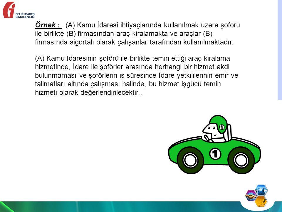 Örnek : (A) Kamu İdaresi ihtiyaçlarında kullanılmak üzere şoförü ile birlikte (B) firmasından araç kiralamakta ve araçlar (B) firmasında sigortalı olarak çalışanlar tarafından kullanılmaktadır.