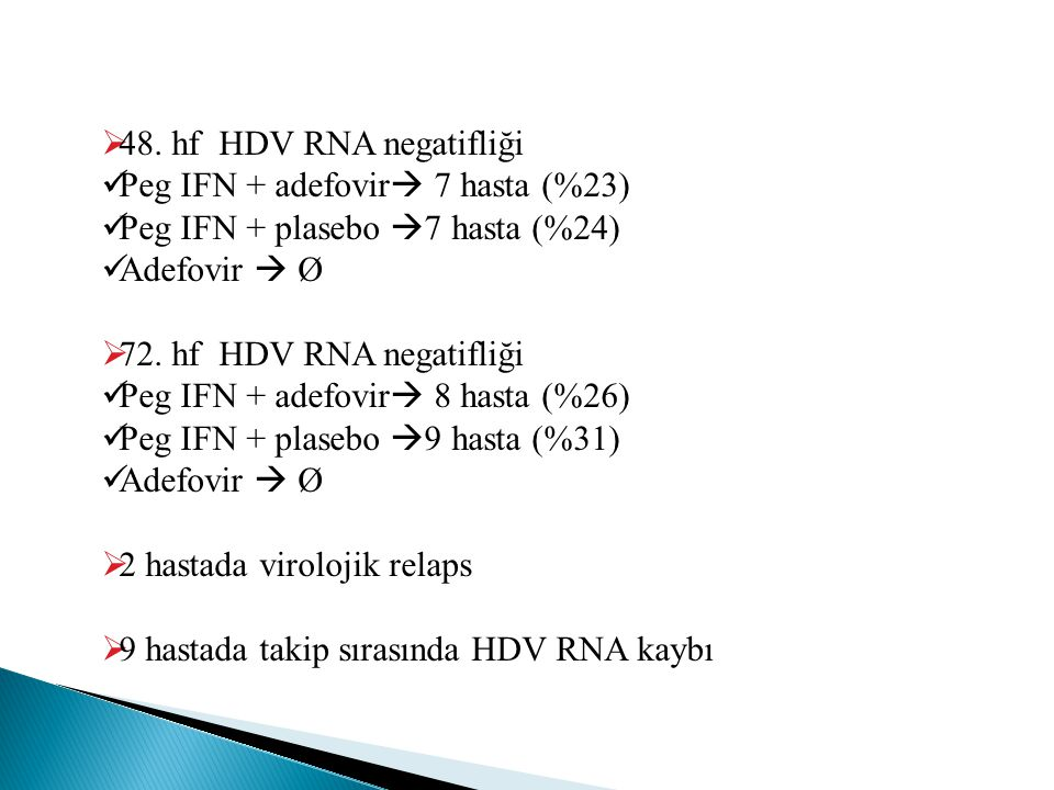 48. hf HDV RNA negatifliği Peg IFN + adefovir 7 hasta (%23) Peg IFN + plasebo 7 hasta (%24) Adefovir  Ø.