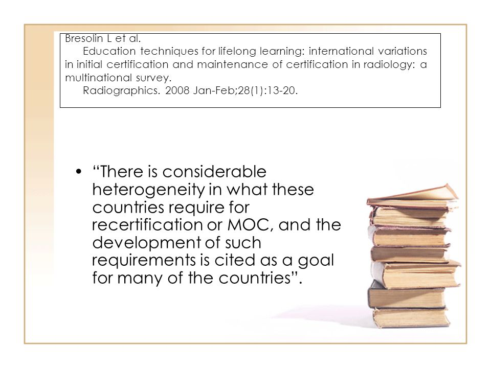 Bresolin L et al. Education techniques for lifelong learning: international variations in initial certification and maintenance of certification in radiology: a multinational survey. Radiographics. 2008 Jan-Feb;28(1):13-20.