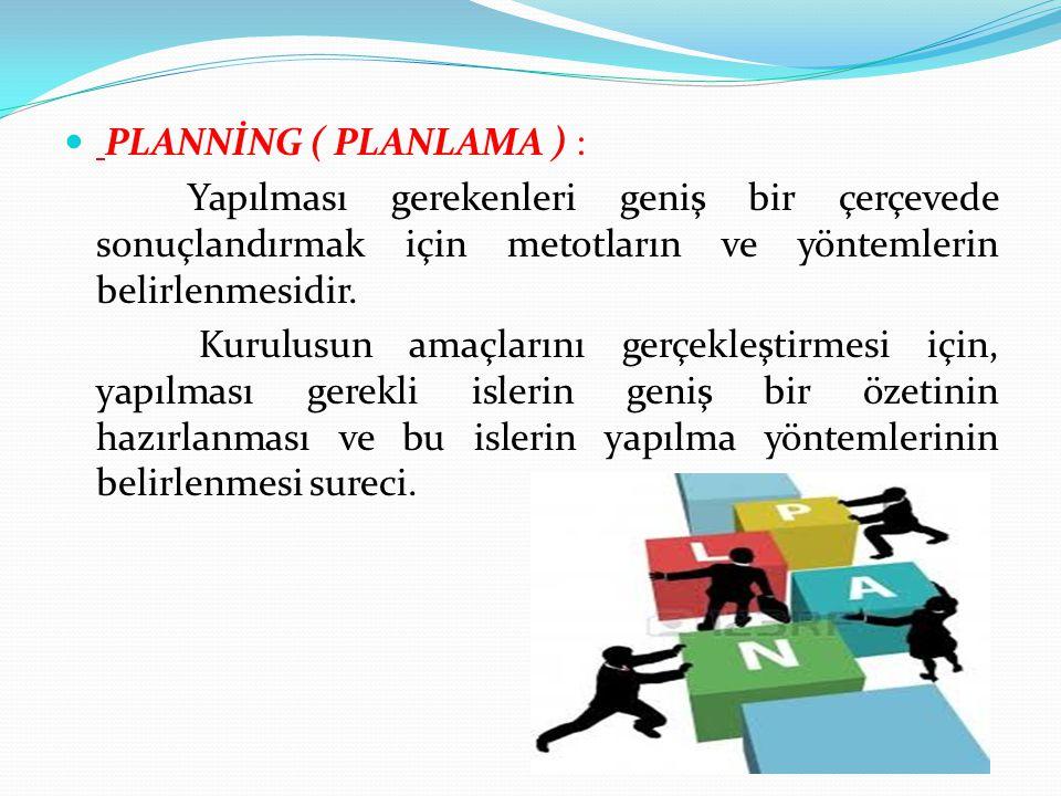 PLANNİNG ( PLANLAMA ) : Yapılması gerekenleri geniş bir çerçevede sonuçlandırmak için metotların ve yöntemlerin belirlenmesidir.