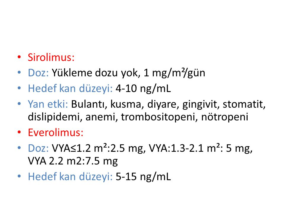 Sirolimus: Doz: Yükleme dozu yok, 1 mg/m²/gün. Hedef kan düzeyi: 4-10 ng/mL.