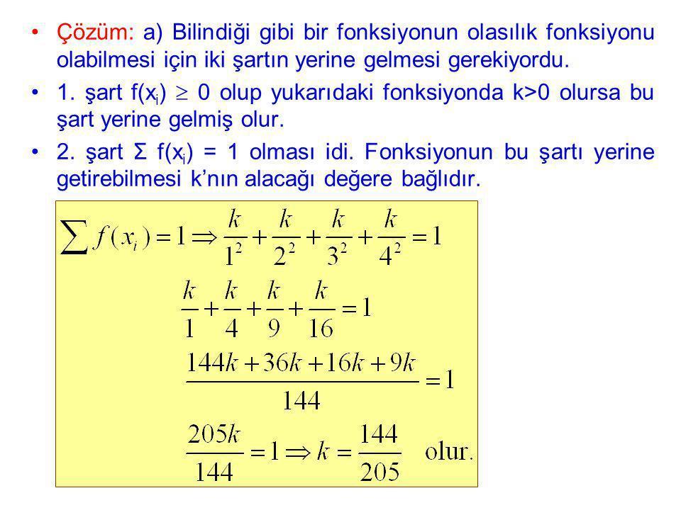 Çözüm: a) Bilindiği gibi bir fonksiyonun olasılık fonksiyonu olabilmesi için iki şartın yerine gelmesi gerekiyordu.