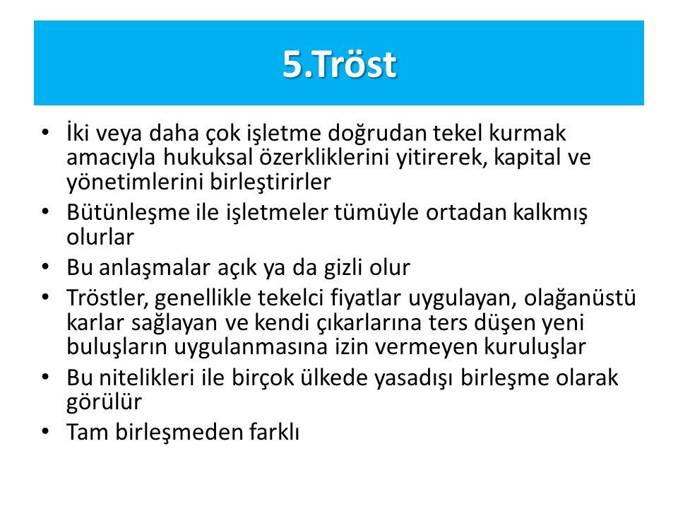 5.Tröst İki veya daha çok işletme doğrudan tekel kurmak amacıyla hukuksal özerkliklerini yitirerek, kapital ve yönetimlerini birleştirirler.