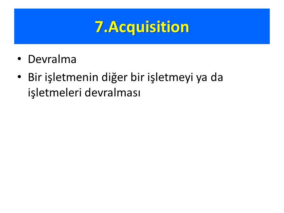 7.Acquisition Devralma Bir işletmenin diğer bir işletmeyi ya da işletmeleri devralması