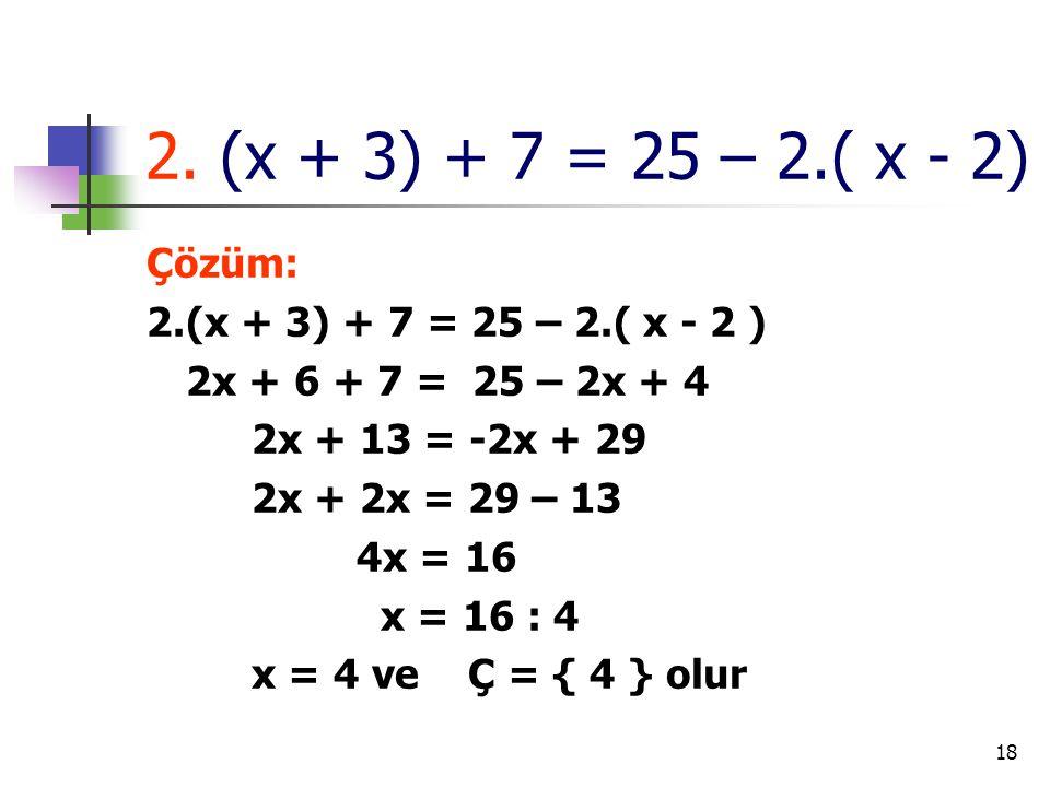 2. (x + 3) + 7 = 25 – 2.( x - 2) Çözüm: 2.(x + 3) + 7 = 25 – 2.( x - 2 ) 2x + 6 + 7 = 25 – 2x + 4.