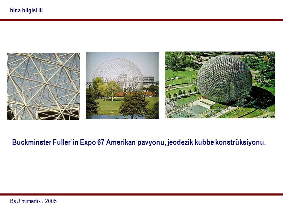 bina bilgisi III Buckminster Fuller'in Expo 67 Amerikan pavyonu, jeodezik kubbe konstrüksiyonu.