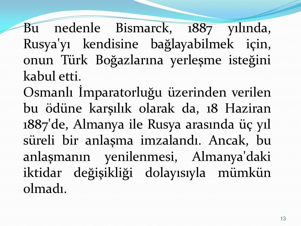 Bu nedenle Bismarck, 1887 yılında, Rusya yı kendisine bağlayabilmek için, onun Türk Boğazlarına yerleşme isteğini kabul etti.