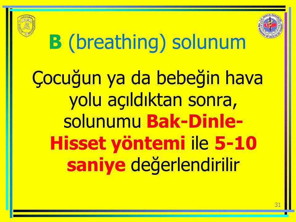 B (breathing) solunum Çocuğun ya da bebeğin hava yolu açıldıktan sonra, solunumu Bak-Dinle-Hisset yöntemi ile 5-10 saniye değerlendirilir.