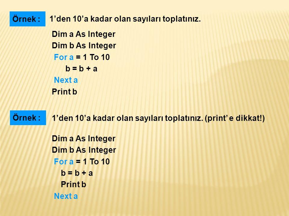 Örnek : 1'den 10'a kadar olan sayıları toplatınız. Dim a As Integer. Dim b As Integer. For a = 1 To 10.