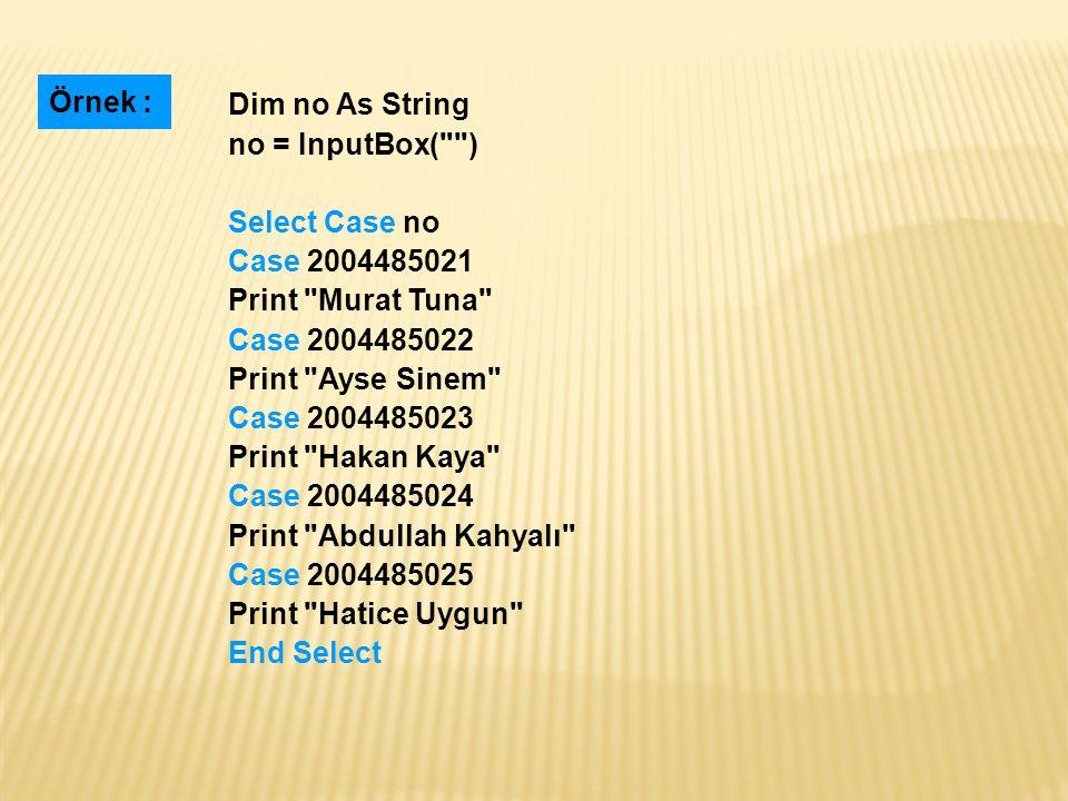 Örnek : Dim no As String. no = InputBox( ) Select Case no. Case 2004485021. Print Murat Tuna