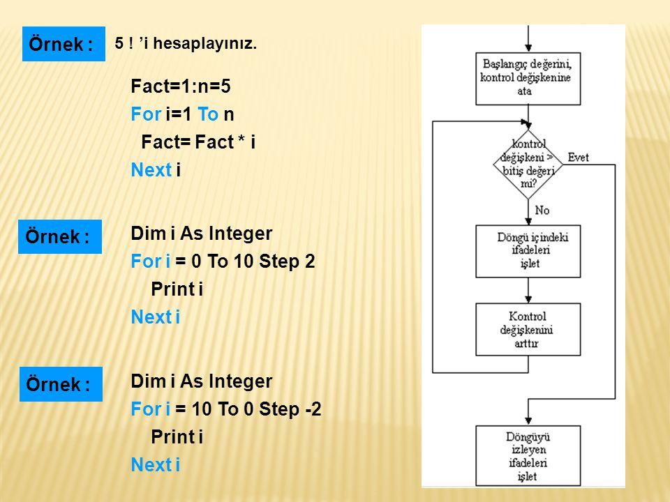 Örnek : Fact=1:n=5 For i=1 To n Fact= Fact * i Next i Örnek :