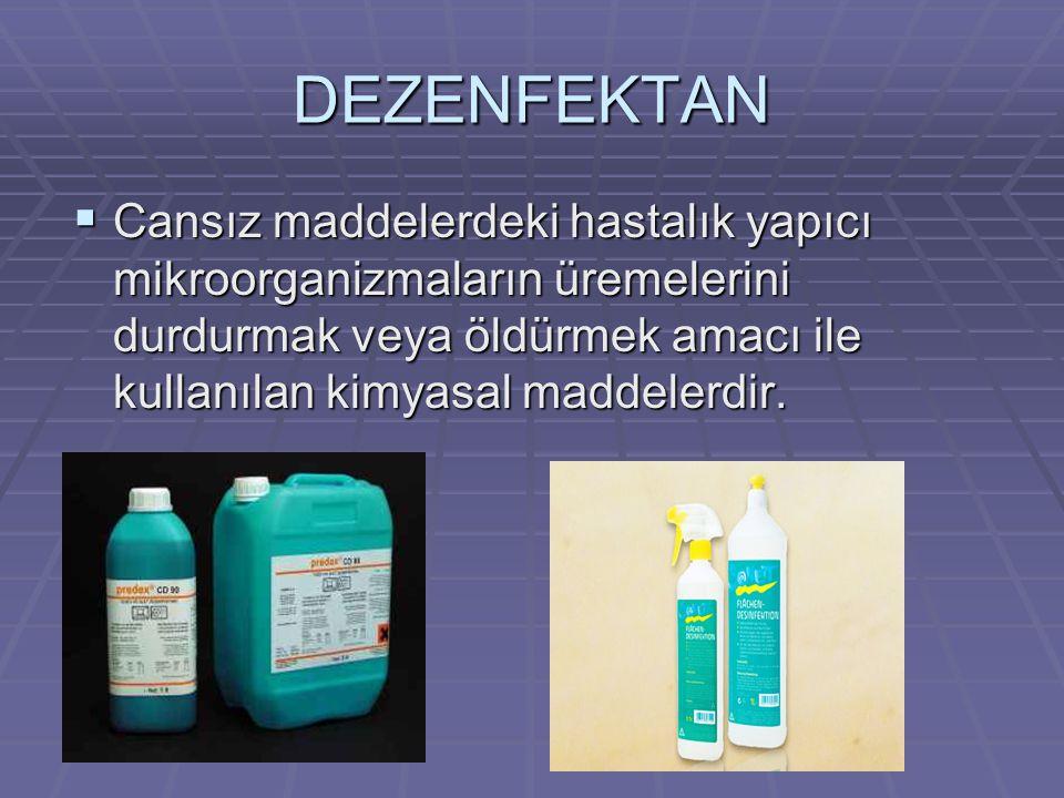 DEZENFEKTAN Cansız maddelerdeki hastalık yapıcı mikroorganizmaların üremelerini durdurmak veya öldürmek amacı ile kullanılan kimyasal maddelerdir.