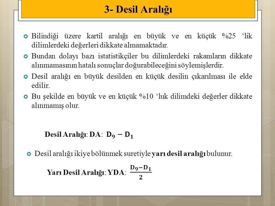 3- Desil Aralığı Bilindiği üzere kartil aralığı en büyük ve en küçük %25 'lik dilimlerdeki değerleri dikkate almamaktadır.