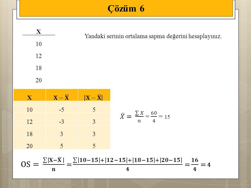 Çözüm 6 OS= 𝐗− 𝐗 𝐧 = 𝟏𝟎−𝟏𝟓 + 𝟏𝟐−𝟏𝟓 + 𝟏𝟖−𝟏𝟓 + 𝟐𝟎−𝟏𝟓 𝟒 = 𝟏𝟔 𝟒 = 4