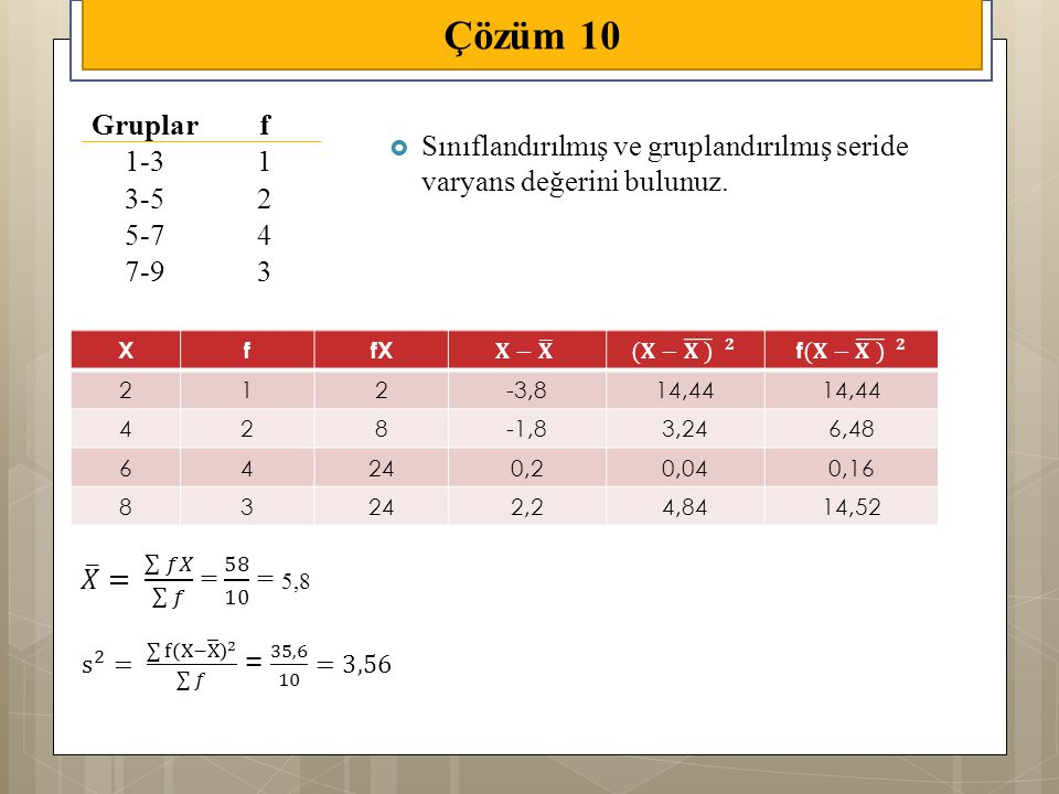 Çözüm 10 Gruplar. f. 1-3. 1. 3-5. 2. 5-7. 4. 7-9. 3. Sınıflandırılmış ve gruplandırılmış seride varyans değerini bulunuz.