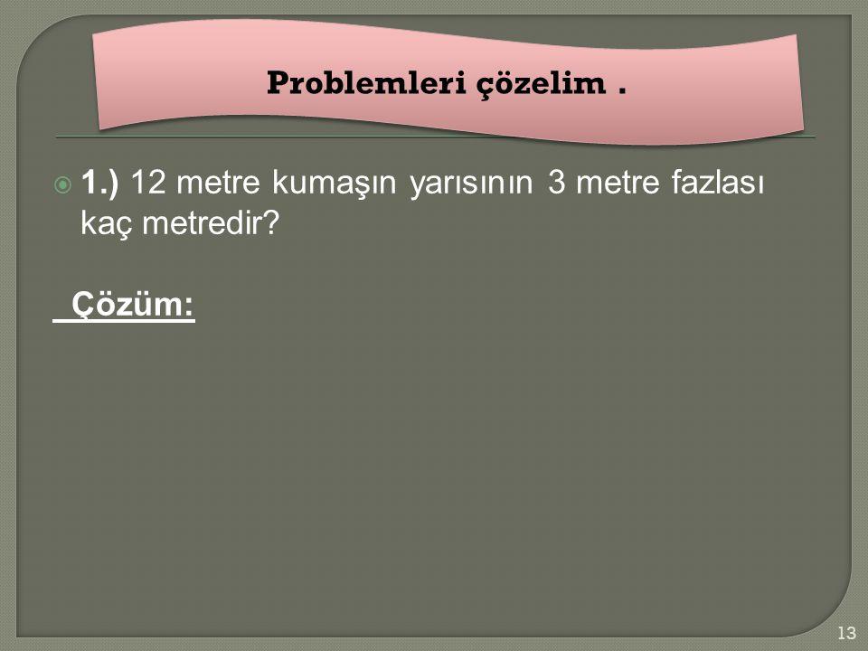 Problemleri çözelim . 1.) 12 metre kumaşın yarısının 3 metre fazlası kaç metredir Çözüm: