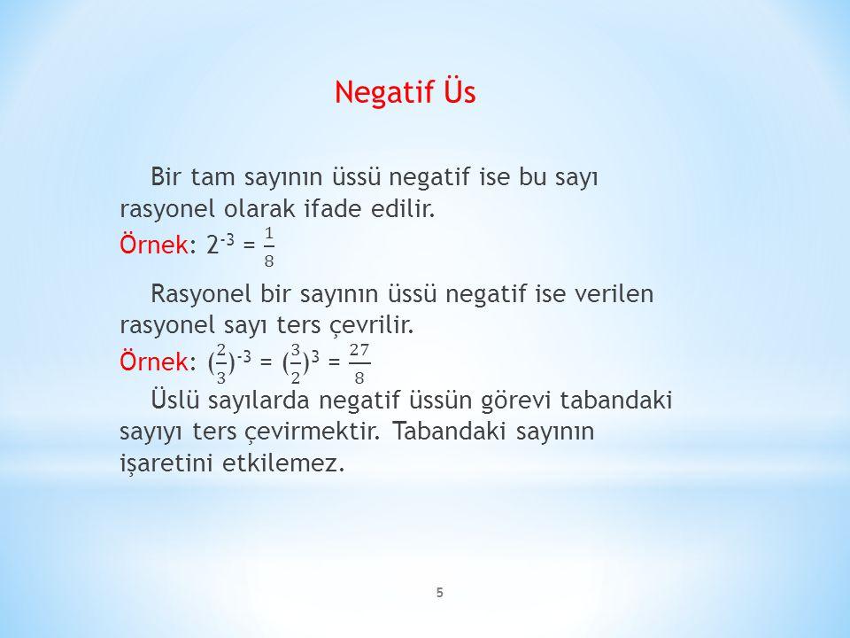 Negatif Üs Bir tam sayının üssü negatif ise bu sayı rasyonel olarak ifade edilir. Örnek: 2-3 = 1 8.