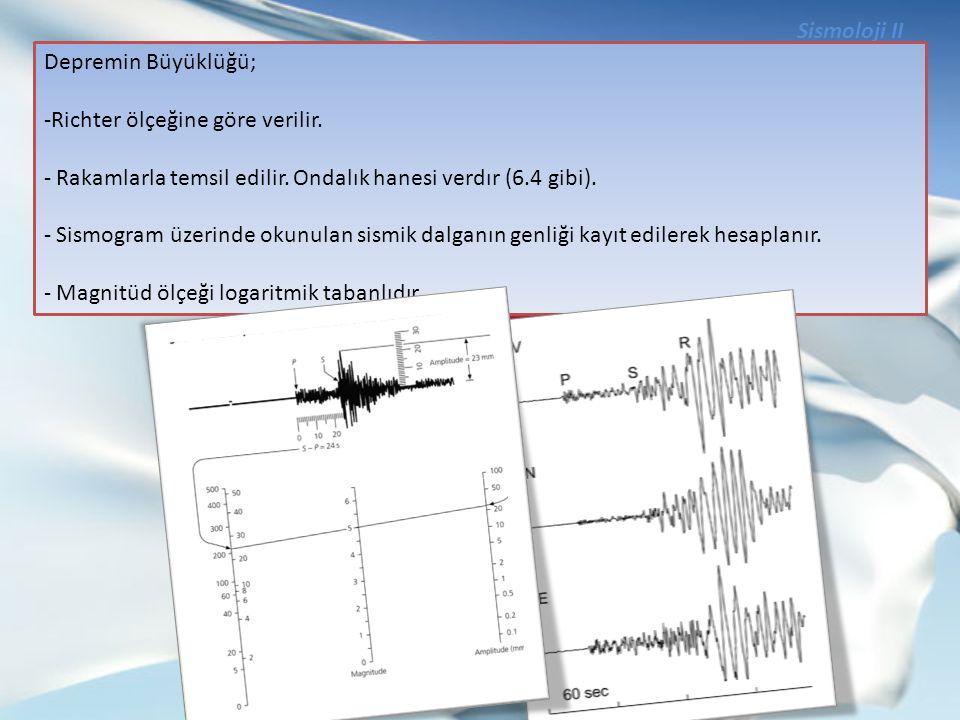 Sismoloji II Depremin Büyüklüğü; Richter ölçeğine göre verilir. Rakamlarla temsil edilir. Ondalık hanesi verdır (6.4 gibi).
