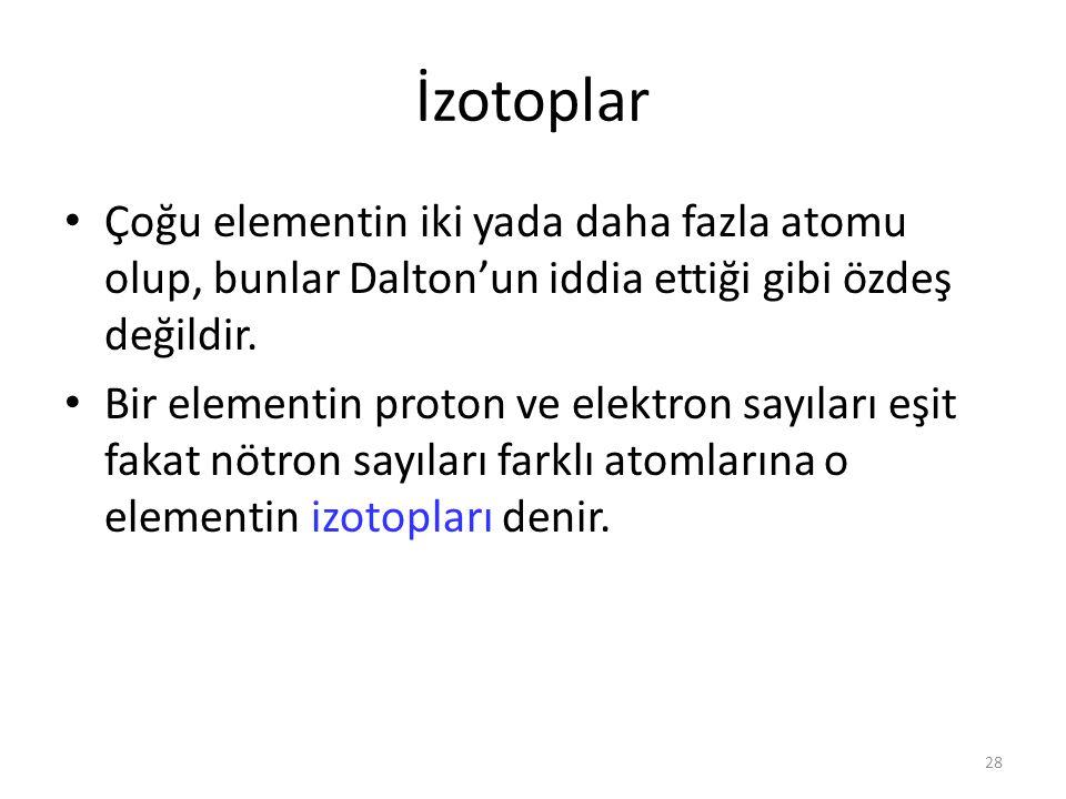İzotoplar Çoğu elementin iki yada daha fazla atomu olup, bunlar Dalton'un iddia ettiği gibi özdeş değildir.