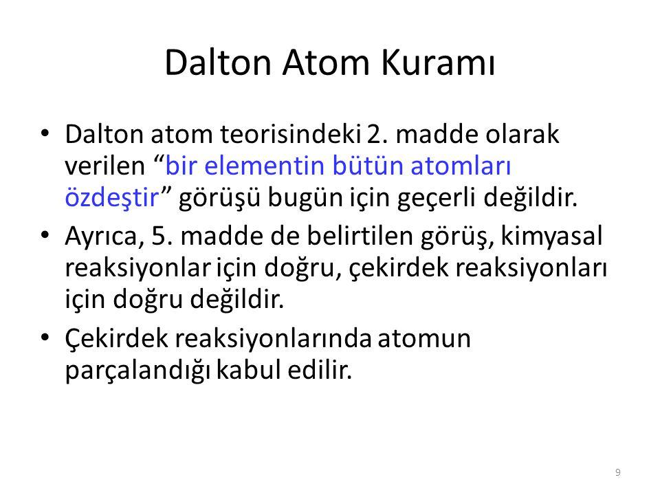 Dalton Atom Kuramı Dalton atom teorisindeki 2. madde olarak verilen bir elementin bütün atomları özdeştir görüşü bugün için geçerli değildir.