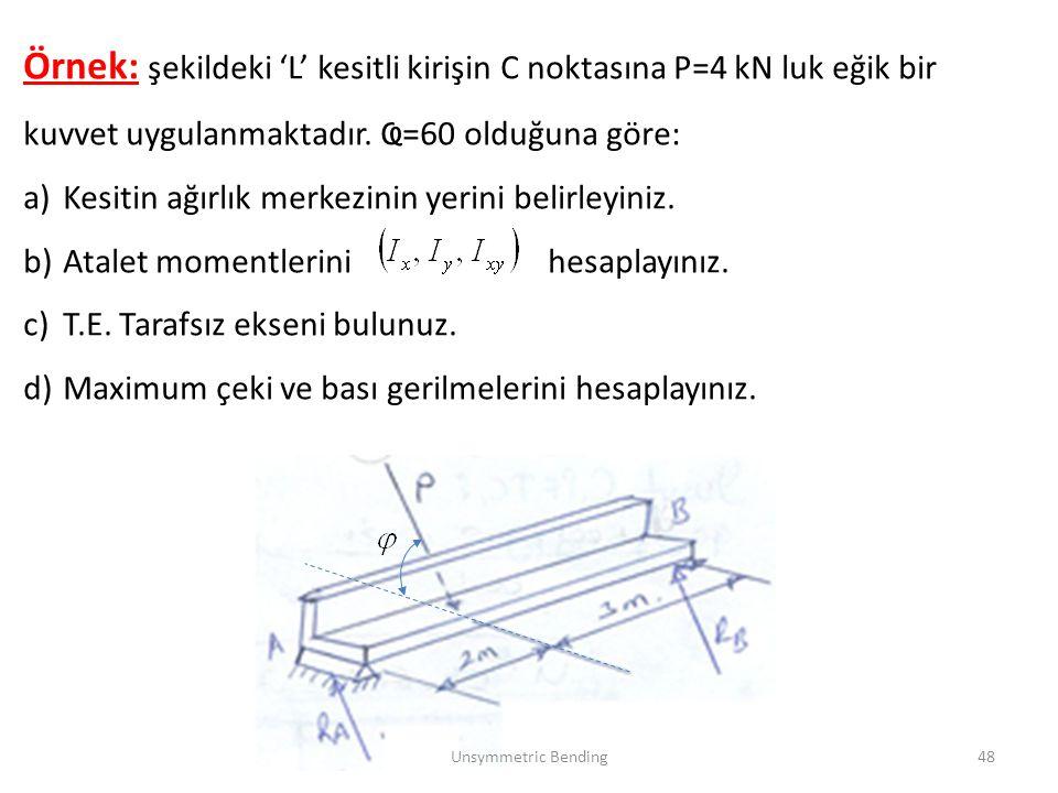 Örnek: şekildeki 'L' kesitli kirişin C noktasına P=4 kN luk eğik bir kuvvet uygulanmaktadır. Ҩ=60 olduğuna göre: