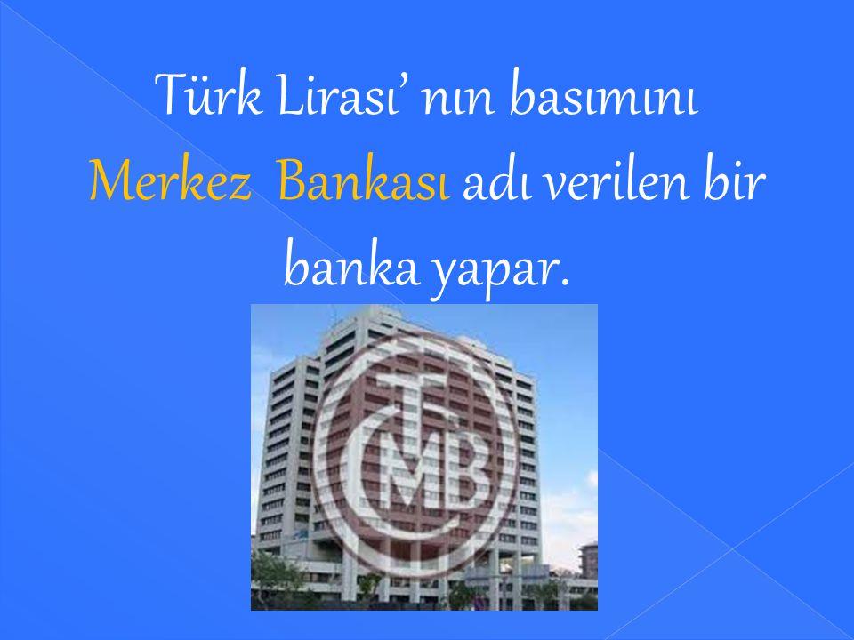 Türk Lirası' nın basımını Merkez Bankası adı verilen bir banka yapar.