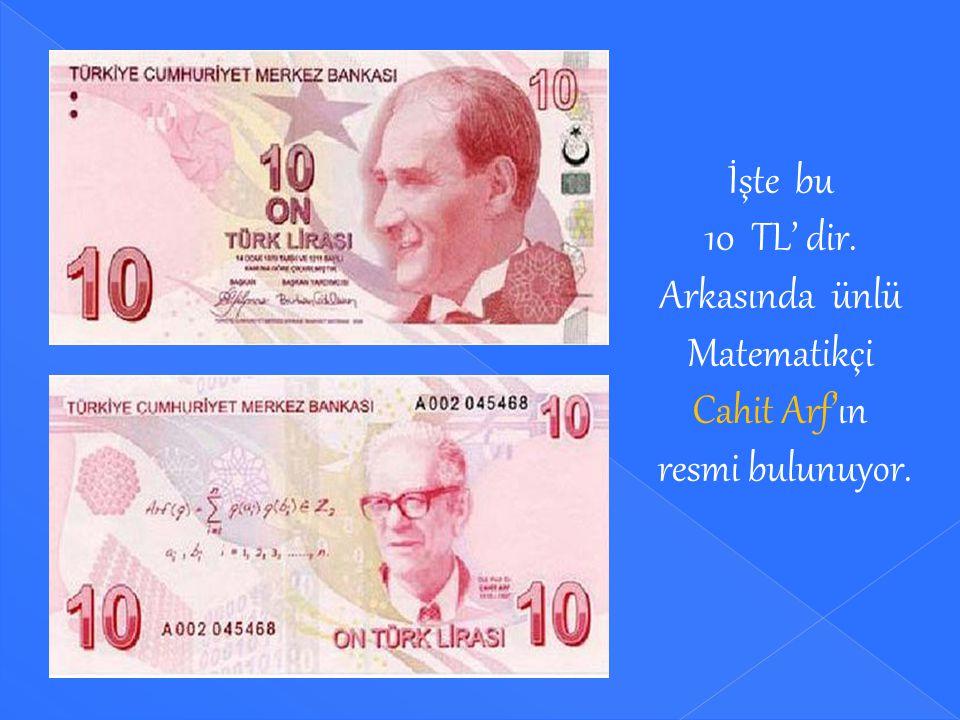 İşte bu 10 TL' dir. Arkasında ünlü Matematikçi Cahit Arf'ın resmi bulunuyor.