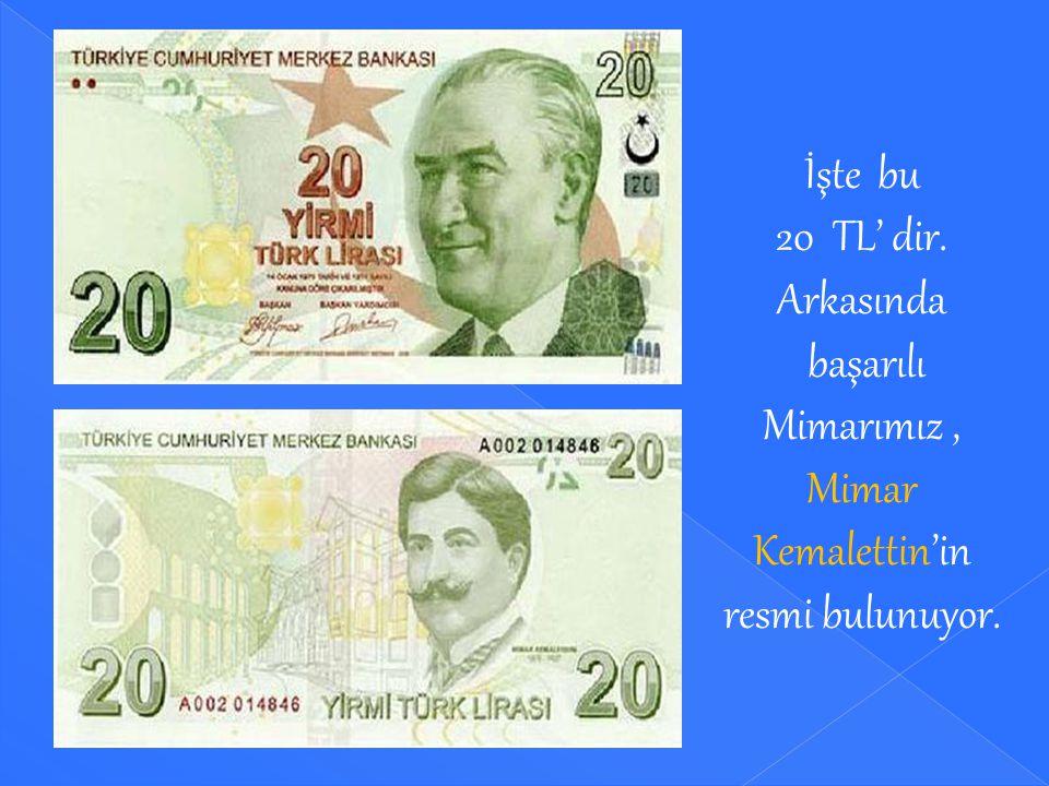 İşte bu 20 TL' dir. Arkasında başarılı Mimarımız , Mimar Kemalettin'in resmi bulunuyor.