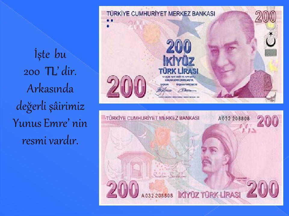 İşte bu 200 TL' dir. Arkasında değerli şâirimiz Yunus Emre' nin resmi vardır.