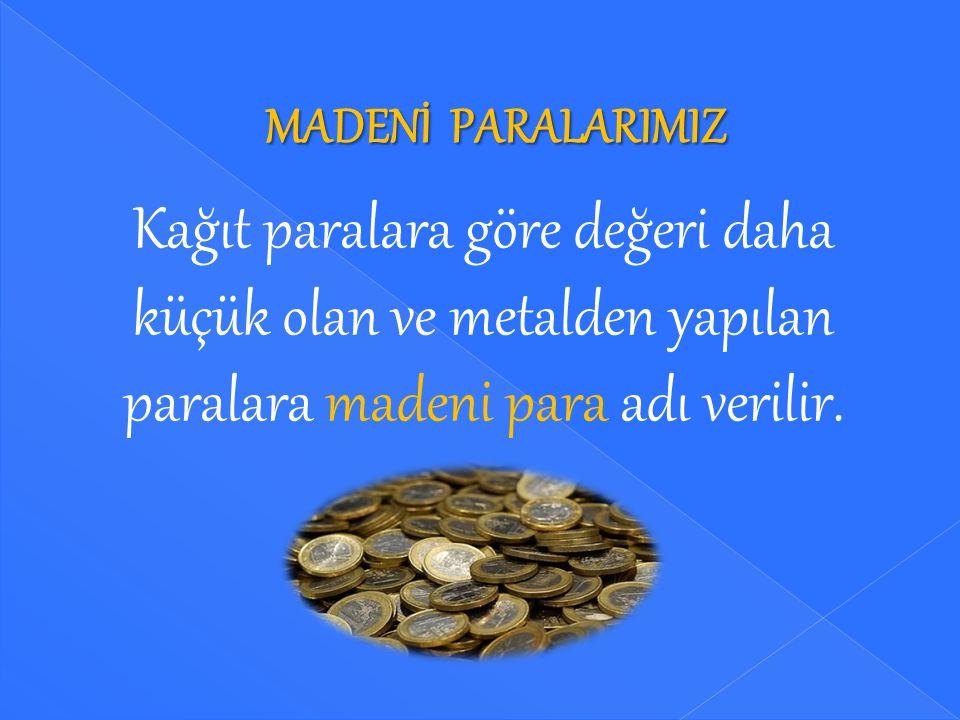 MADENİ PARALARIMIZ Kağıt paralara göre değeri daha küçük olan ve metalden yapılan paralara madeni para adı verilir.