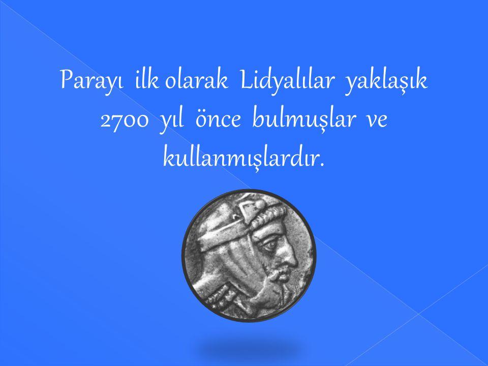 Parayı ilk olarak Lidyalılar yaklaşık 2700 yıl önce bulmuşlar ve kullanmışlardır.