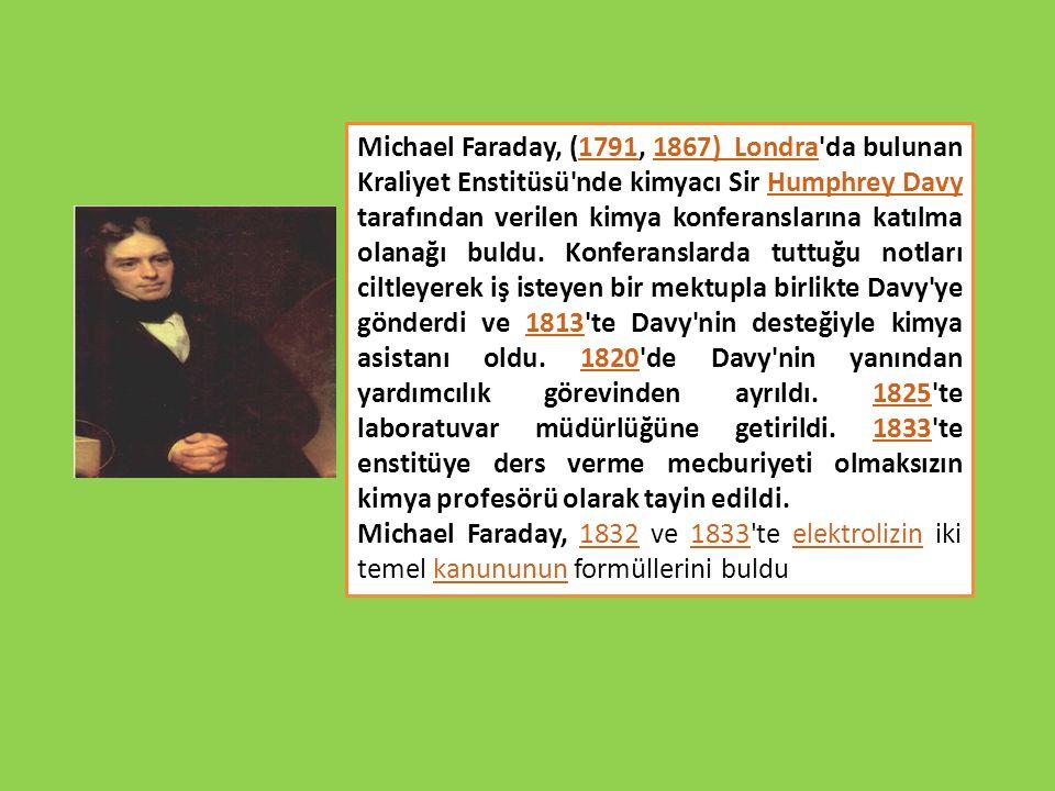 Michael Faraday, (1791, 1867) Londra da bulunan Kraliyet Enstitüsü nde kimyacı Sir Humphrey Davy tarafından verilen kimya konferanslarına katılma olanağı buldu. Konferanslarda tuttuğu notları ciltleyerek iş isteyen bir mektupla birlikte Davy ye gönderdi ve 1813 te Davy nin desteğiyle kimya asistanı oldu. 1820 de Davy nin yanından yardımcılık görevinden ayrıldı. 1825 te laboratuvar müdürlüğüne getirildi. 1833 te enstitüye ders verme mecburiyeti olmaksızın kimya profesörü olarak tayin edildi.