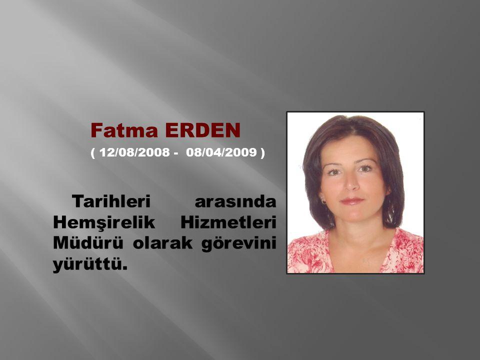 Fatma ERDEN ( 12/08/2008 - 08/04/2009 ) Tarihleri arasında Hemşirelik Hizmetleri Müdürü olarak görevini yürüttü.