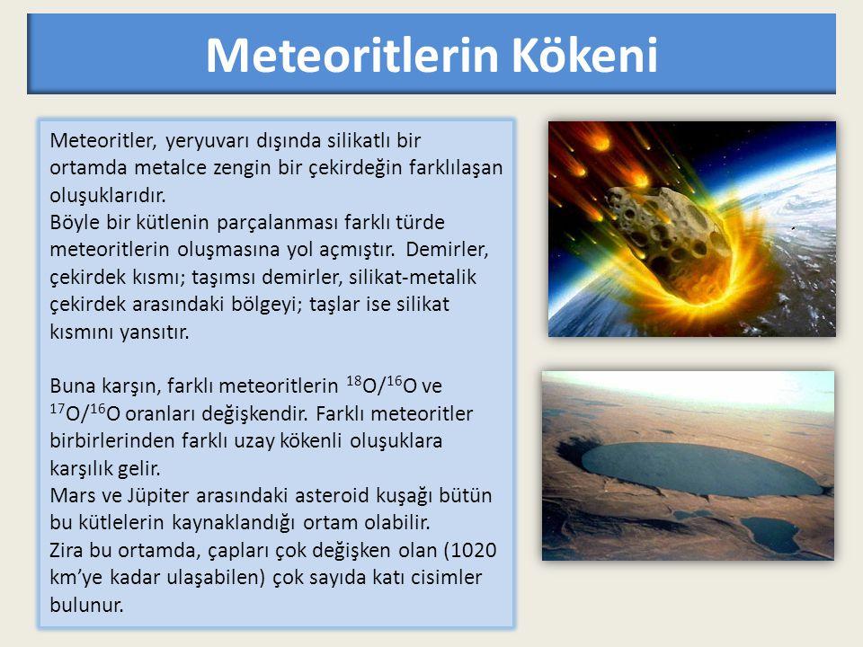 Meteoritlerin Kökeni Meteoritler, yeryuvarı dışında silikatlı bir ortamda metalce zengin bir çekirdeğin farklılaşan oluşuklarıdır.