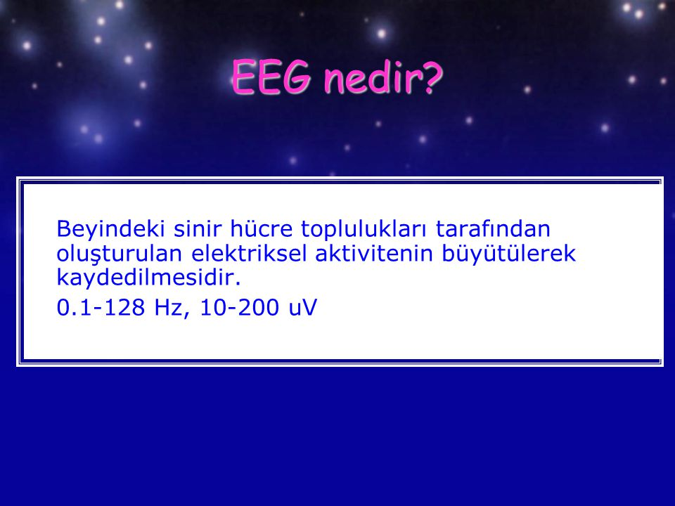 EEG nedir Beyindeki sinir hücre toplulukları tarafından oluşturulan elektriksel aktivitenin büyütülerek kaydedilmesidir.