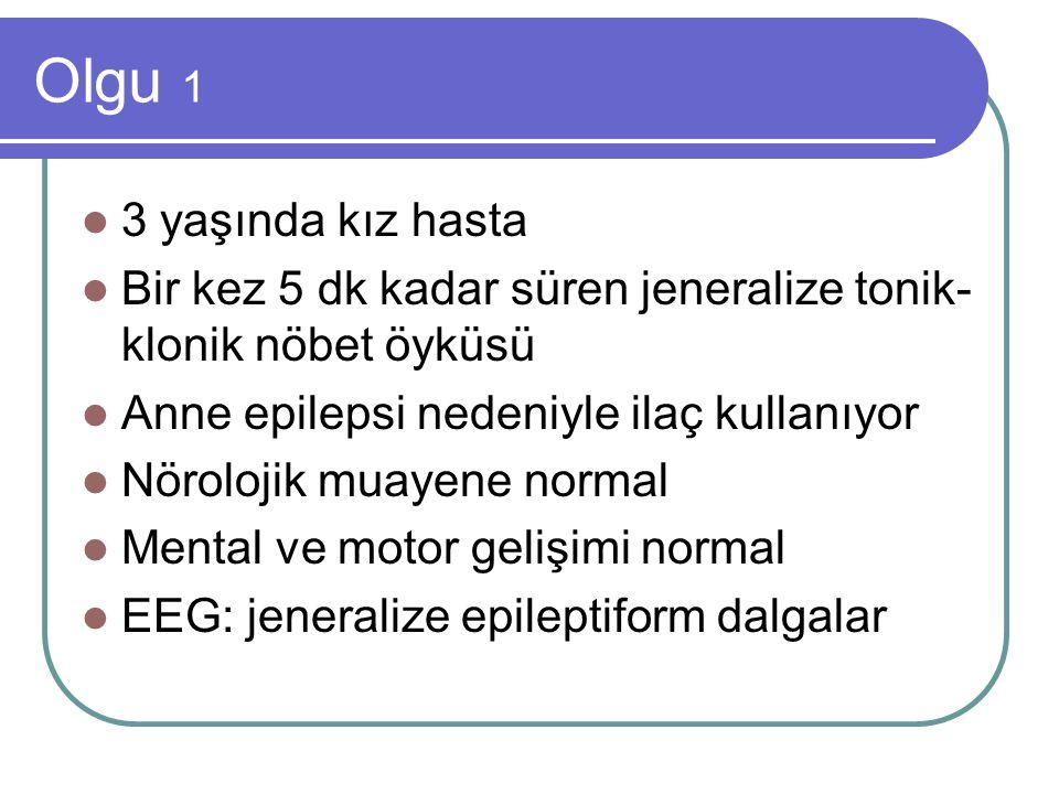 Olgu 1 3 yaşında kız hasta. Bir kez 5 dk kadar süren jeneralize tonik-klonik nöbet öyküsü. Anne epilepsi nedeniyle ilaç kullanıyor.