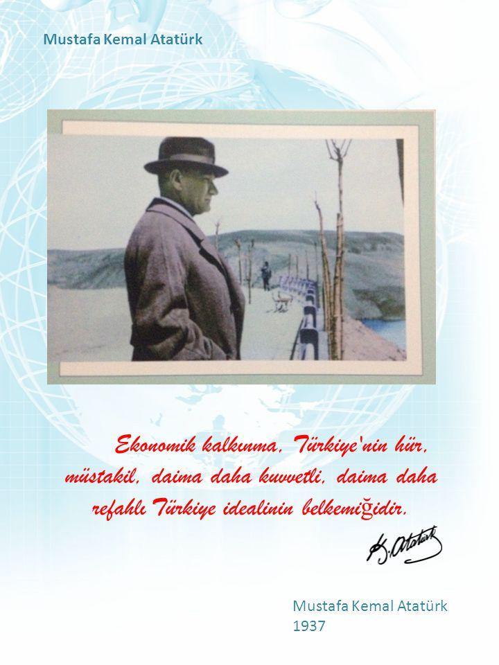 Mustafa Kemal Atatürk Ekonomik kalkınma, Türkiye nin hür, müstakil, daima daha kuvvetli, daima daha refahlı Türkiye idealinin belkemiğidir.