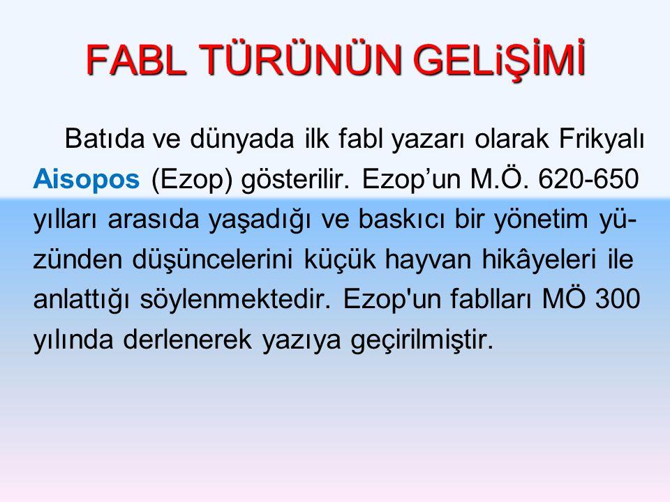 FABL TÜRÜNÜN GELiŞİMİ Batıda ve dünyada ilk fabl yazarı olarak Frikyalı. Aisopos (Ezop) gösterilir. Ezop'un M.Ö. 620-650.