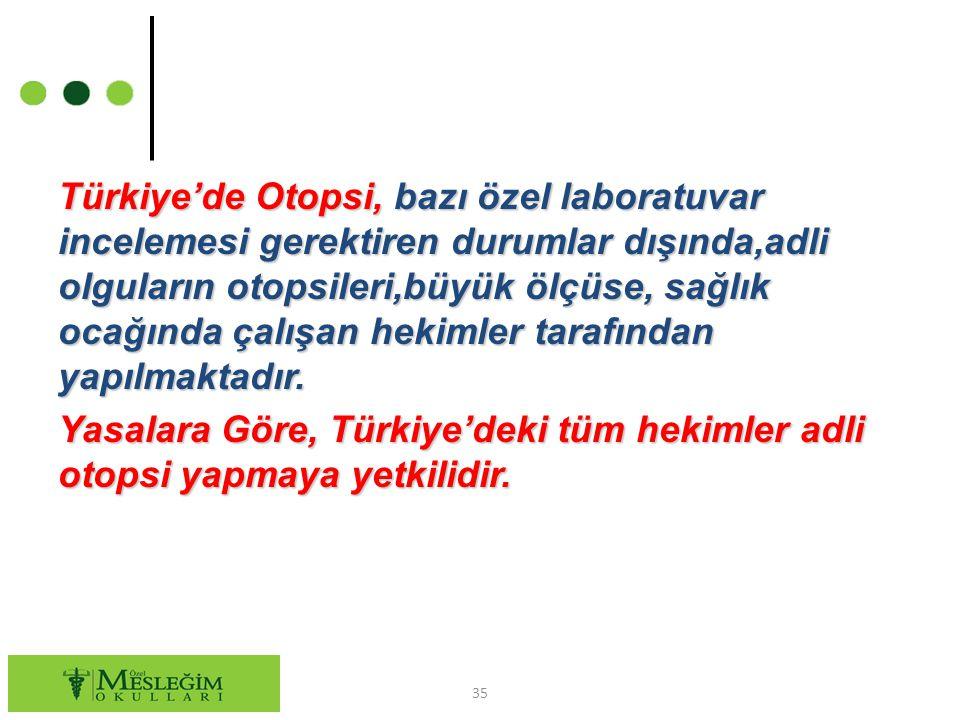Türkiye'de Otopsi, bazı özel laboratuvar incelemesi gerektiren durumlar dışında,adli olguların otopsileri,büyük ölçüse, sağlık ocağında çalışan hekimler tarafından yapılmaktadır.