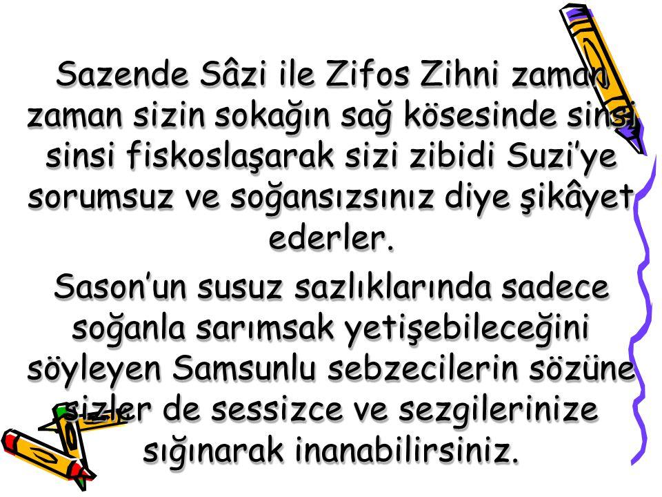 Sazende Sâzi ile Zifos Zihni zaman zaman sizin sokağın sağ kösesinde sinsi sinsi fiskoslaşarak sizi zibidi Suzi'ye sorumsuz ve soğansızsınız diye şikâyet ederler.