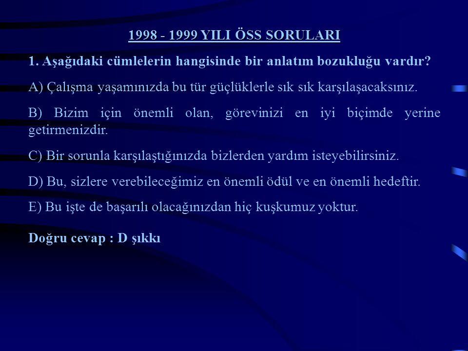 1998 - 1999 YILI ÖSS SORULARI 1. Aşağıdaki cümlelerin hangisinde bir anlatım bozukluğu vardır