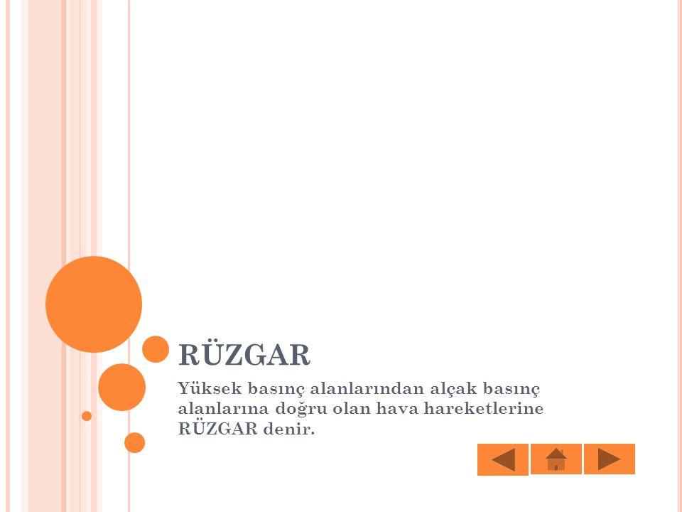 RÜZGAR Yüksek basınç alanlarından alçak basınç alanlarına doğru olan hava hareketlerine RÜZGAR denir.