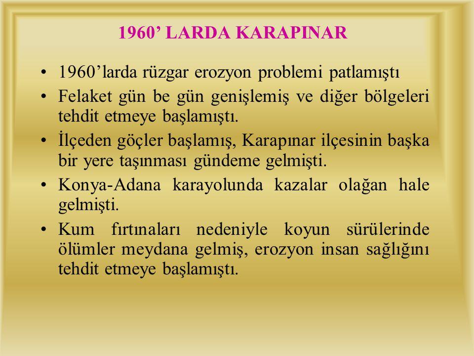 1960' LARDA KARAPINAR 1960'larda rüzgar erozyon problemi patlamıştı. Felaket gün be gün genişlemiş ve diğer bölgeleri tehdit etmeye başlamıştı.